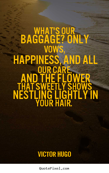 Whats our baggage? only vows, happiness, and all our care,.. Victor Hugo...