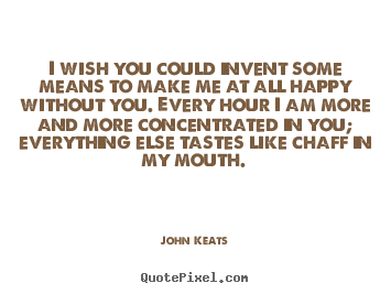 John Keats pictures sayings - I wish you could invent some ...