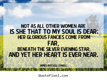 Not as all other women are is she that to my soul is.. James Russell Lowell great love quotes