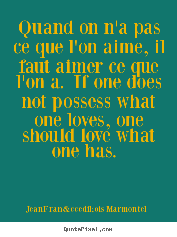 Diy picture quotes about love - Quand on n'a pas ce que l'on aime, il faut aimer ce que l'on a. if one..