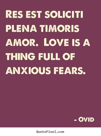 Love quotes - Res est soliciti plena timoris amor. love is a thing..