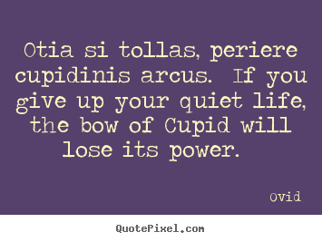 Quotes about love - Otia si tollas, periere cupidinis arcus. if you..
