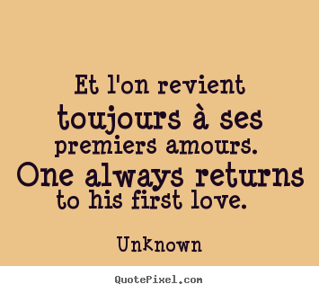 Unknown picture quote - Et l'on revient toujours à ses premiers amours. one.. - Love quotes