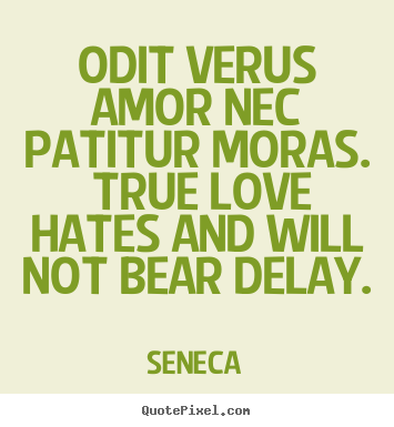 Customize picture quotes about love - Odit verus amor nec patitur moras. true love hates..