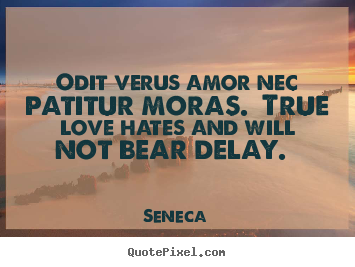 Design your own picture quotes about love - Odit verus amor nec patitur moras. true love..