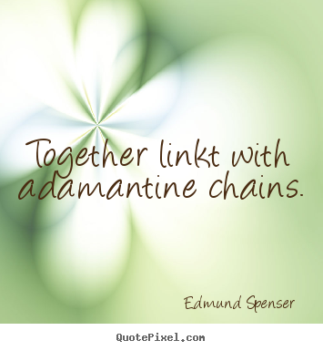 Edmund Spenser picture quotes - Together linkt with adamantine chains.  - Love quotes