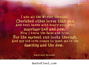 Love quote - I who all the winter through, cherished other loves than..