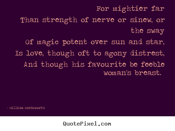 Design custom picture quotes about love - For mightier far than strength of nerve or sinew,..