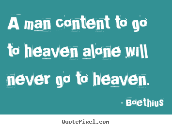 Quote about love - A man content to go to heaven alone will never go to..