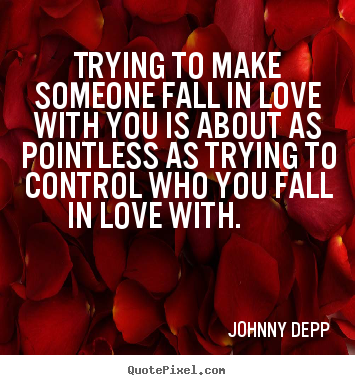 Johnny Depp picture quotes - Trying to make someone fall in love with you is about as.. - Love quote