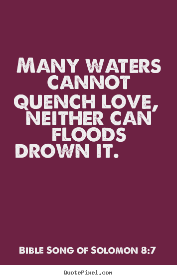 Love quote - Many waters cannot quench love, neither can floods drown it.