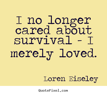 Loren Eiseley picture quote - I no longer cared about survival - i merely loved. - Love quotes