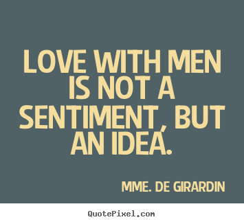 Love with men is not a sentiment, but an.. Mme. De Girardin  love quotes