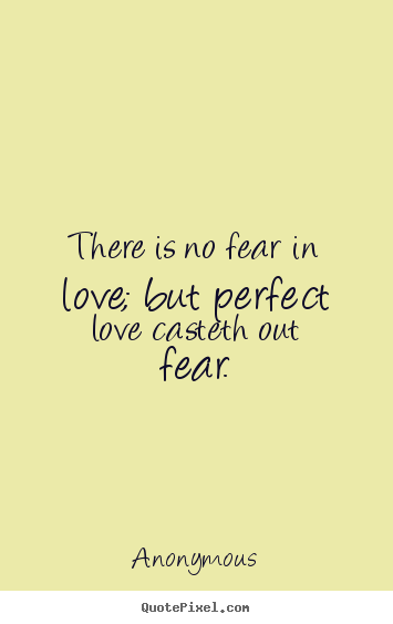 Design your own picture sayings about love - There is no fear in love; but perfect love casteth out fear.