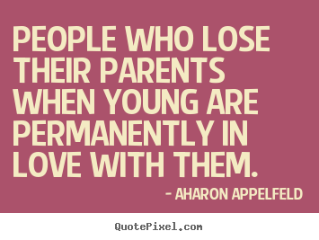 Aharon Appelfeld picture quotes - People who lose their parents when young are permanently.. - Love sayings