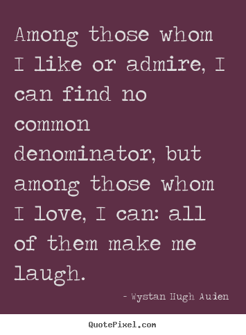 Wystan Hugh Auden poster quotes - Among those whom i like or admire, i can find no common denominator,.. - Love quotes