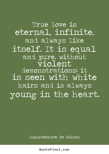 Quotes about love - True love is eternal, infinite, and always like itself...