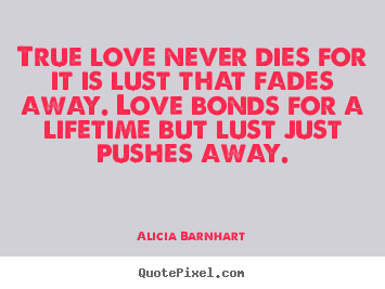 Quotes about love - True love never dies for it is lust that fades..