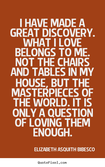 Quotes about love - I have made a great discovery. what i love belongs to me. not the..