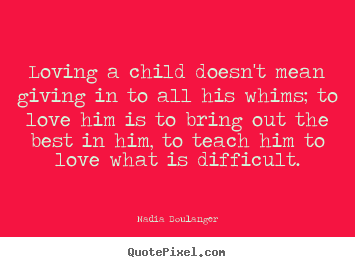 Loving a child doesn't mean giving in to all his whims; to love him.. Nadia Boulanger greatest love quote