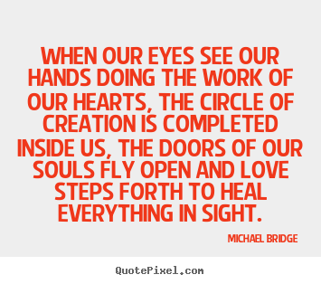 When our eyes see our hands doing the work of our hearts.. Michael  sc 1 st  QuotePixel.com & Michael Bridge Picture Quotes - QuotePixel