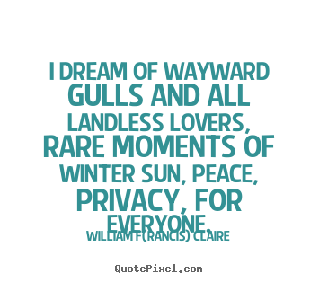 Love quotes - I dream of wayward gulls and all landless lovers, rare moments..