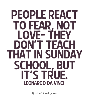Love quotes - People react to fear, not love- they don't teach that..