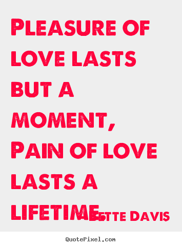 Bette Davis picture quote - Pleasure of love lasts but a moment, pain of love lasts a lifetime. - Love quote