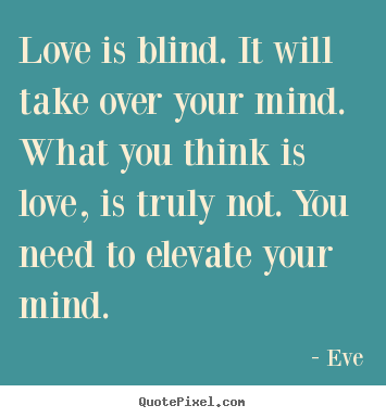 Love is blind. it will take over your mind. what you think.. Eve popular love quotes