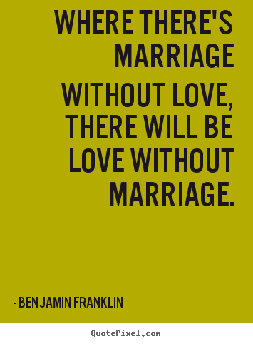 Quote about love - Where there's marriage without love, there will be love without..