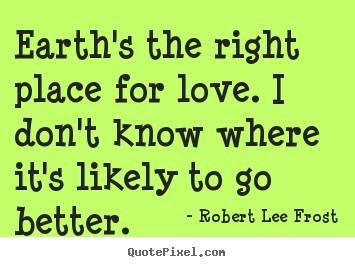 Robert Lee Frost picture quotes - Earth's the right place for love. i don't know where it's.. - Love quotes