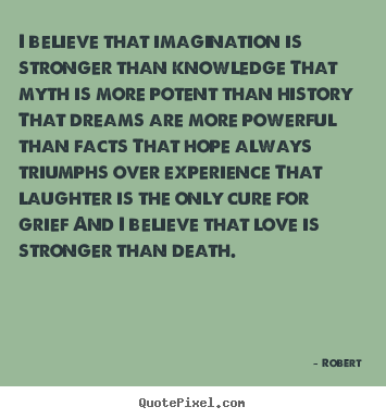 Love quotes - I believe that imagination is stronger than knowledge that myth..