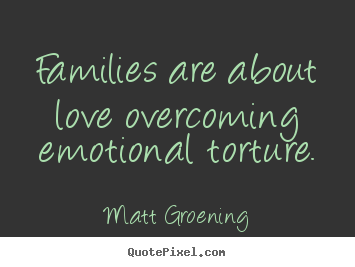 Quote about love - Families are about love overcoming emotional torture.