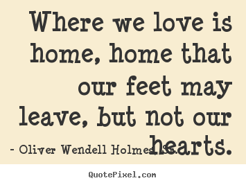 Quote about love - Where we love is home, home that our feet..