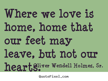Make picture quotes about love - Where we love is home, home that our feet may leave, but not our hearts.