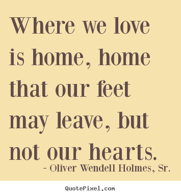 Quotes about love - Where we love is home, home that our feet may leave, but not our..