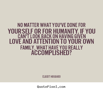 Elbert Hubbard picture quote - No matter what you've done for yourself or for humanity, if you can't.. - Love quote