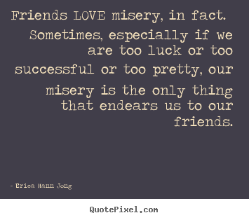 Quotes about love - Friends love misery, in fact. sometimes, especially if we are too..