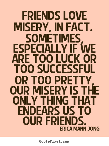 Erica Mann Jong picture quotes - Friends love misery, in fact. sometimes, especially if we.. - Love quotes