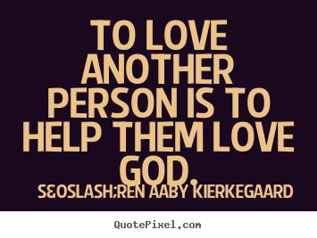 To love another person is to help them love.. Søren Aaby Kierkegaard best love sayings