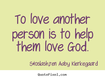 Design your own pictures sayings about love - To love another person is to help them love god.