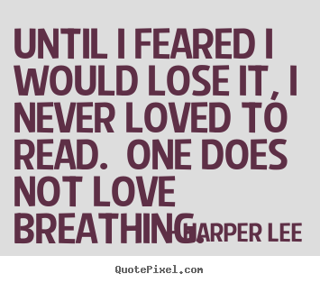 Quotes about love - Until i feared i would lose it, i never loved to read...