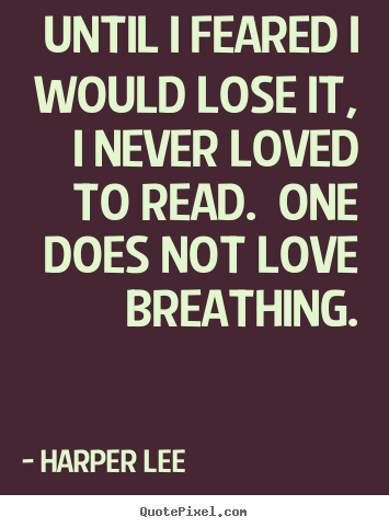 Harper Lee picture quotes - Until i feared i would lose it, i never loved to read. one does not love.. - Love quotes
