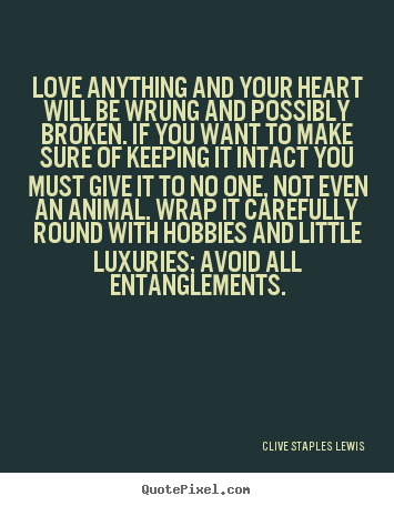 Quote about love - Love anything and your heart will be wrung and possibly broken. if..