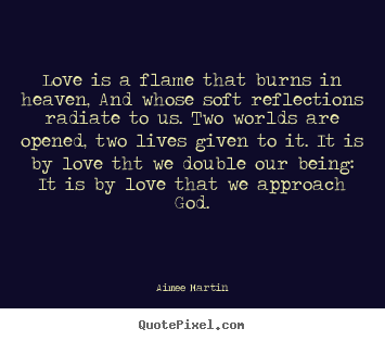 Love quotes - Love is a flame that burns in heaven, and whose soft reflections..