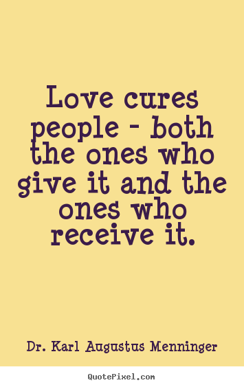 Love cures people - both the ones who give it and.. Dr. Karl Augustus Menninger best love quotes
