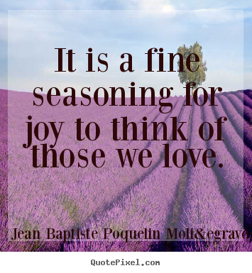 It is a fine seasoning for joy to think of those.. Jean Baptiste Poquelin Molière greatest love quotes