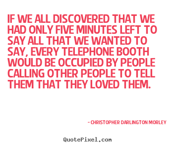 Love quotes - If we all discovered that we had only five minutes left to say..