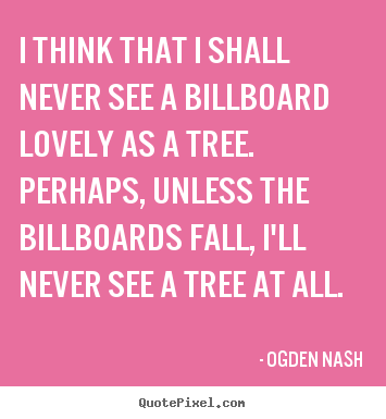 Ogden Nash picture quotes - I think that i shall never see a billboard lovely.. - Love quote