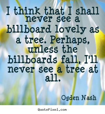Ogden Nash photo quotes - I think that i shall never see a billboard lovely as a tree... - Love quotes